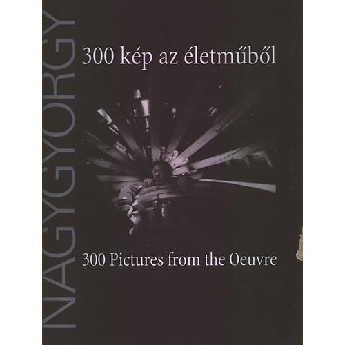 300 kép az életműből / Nagygyörgy Sándor (300 Pictures from the Oeuvre)