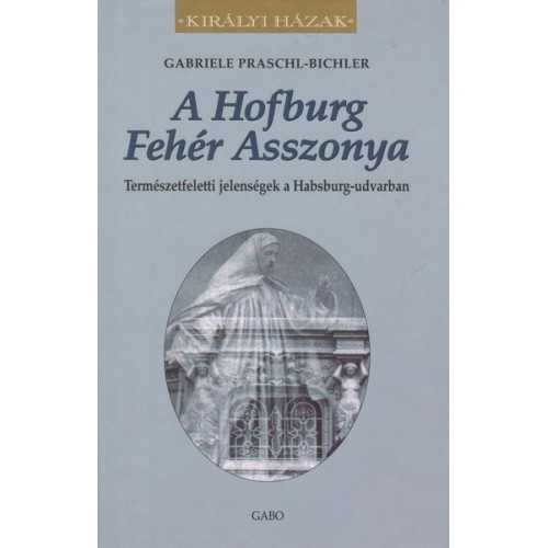 A Hofburg Fehér Asszonya - Természetfeletti jelenségek a Habsburg-udvarban (Királyi házak)