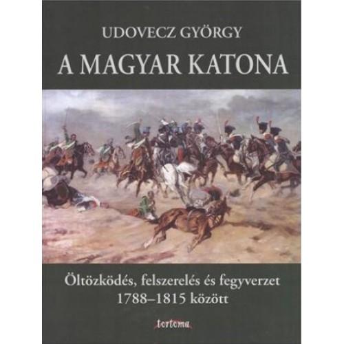 A magyar katona - Öltözködés, felszerelés és fegyverzet 1788-1815 között
