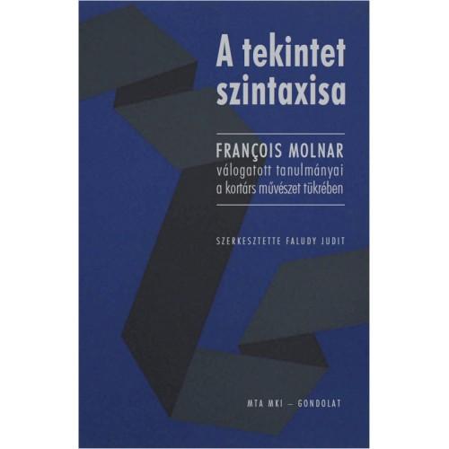 A tekintet szintaxisa - François Molnar válogatott tanulmányai a kortárs művészet tükrében