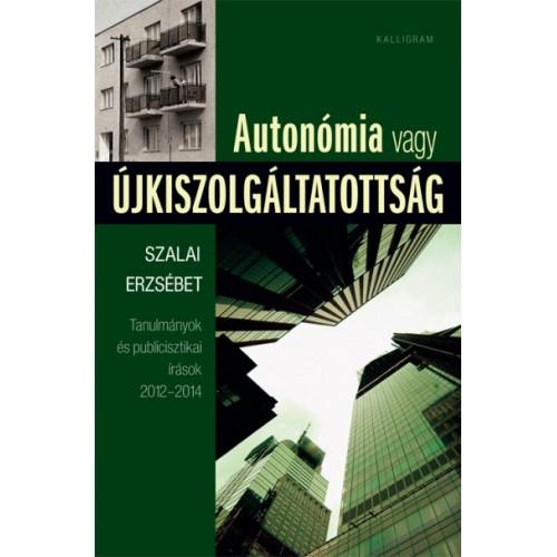 Autonómia vagy újkiszolgáltatottság (Tanulmányok és publicisztikai írások 2012-2014)
