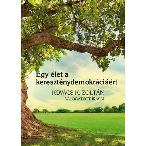 Egy élet a kereszténydemokráciáért (Kovács K. Zoltán válogatott írásai)