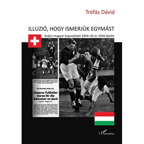 Illúzió, hogy ismerjük egymást (Svájci - magyar kapcsolatok 1944-45 és 1956 között)