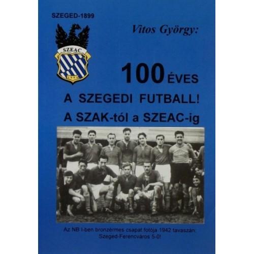 100 éves a szegedi futball - A SZAK-tól a SZEAC-ig
