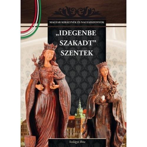 'Idegenbe szakadt' szentek Magyar királynék és nagyasszonyok 4.