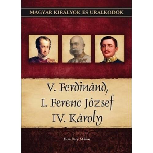 Magyar királyok és uralkodók 26. V. Ferdinánd, I. Ferenc József, IV. Károly