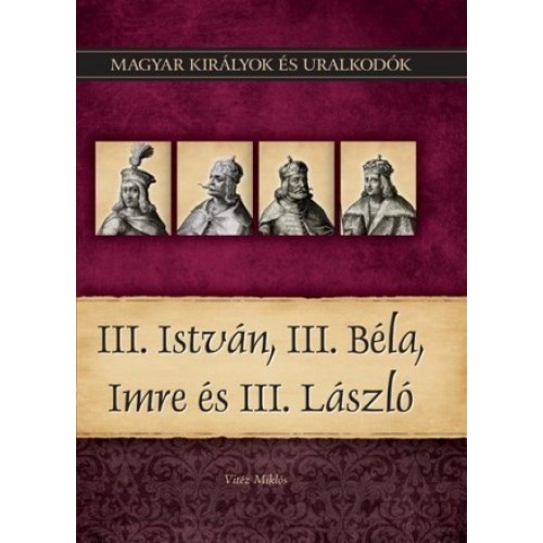 Magyar királyok és uralkodók 7. III. István, III. Béla, Imre és III. László