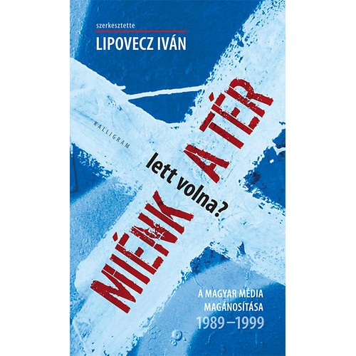 Miénk (lett volna) a tér? A magyar média magánosítása 1989-1999