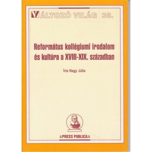 Református kollégiumi irodalom és kultúra a XVIII-XIX. században (Változó világ 38)