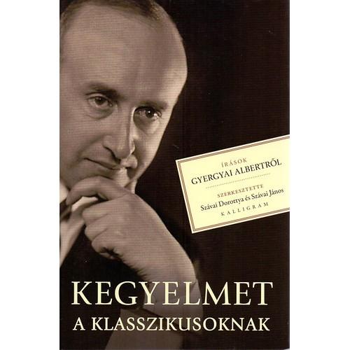 Kegyelmet a klasszikusoknak - Írások Gyergyai Albertről