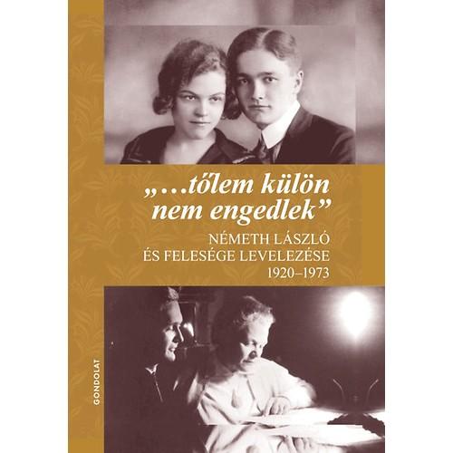'…tőlem külön nem engedlek' - Németh László és felesége levelezése 1920–1973